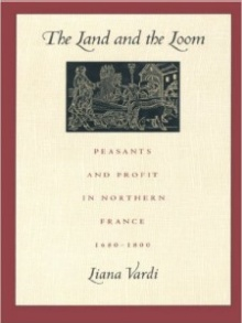 Book cover: Vardi, Liana. The Land and the Loom, Peasants and Profit in Northern France, 1680-1800.