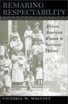 Book cover: Wolcott, Victoria. Remaking Respectability: African-American Women in Interwar Detroit.