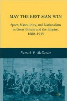 Book cover: McDevitt, Patrick. May The Best Man Win: Sport, Masculinity and Nationalism in Great Britain and the Empire 1880-1935.