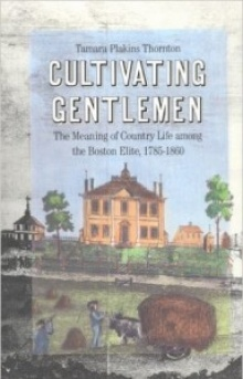 Book cover: Thornton, Tamara. Cultivating Gentlemen: The Meaning of Country Life among the Boston Elite, 1785-1860.
